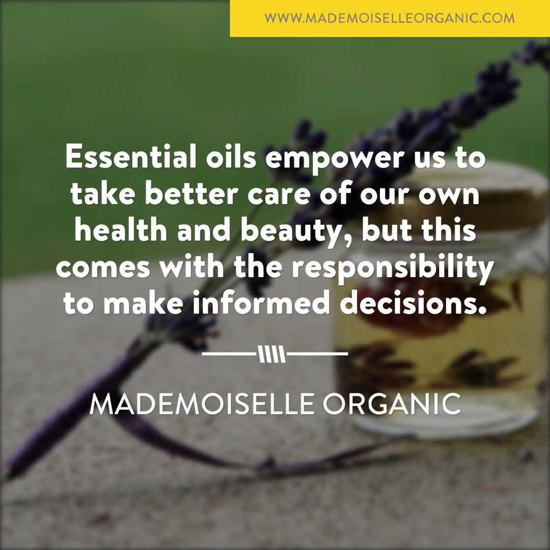Essential oils empower us to take better care of our own health and beauty, but this comes with the responsibility to make informed decisions.